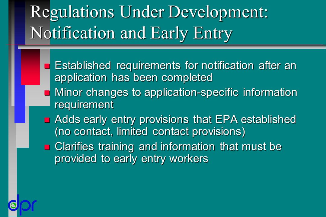 Regulations Under Development: Notification and Early Entry n Established requirements for notification after an application has been completed n Minor changes to application-specific information requirement n Adds early entry provisions that EPA established (no contact, limited contact provisions) n Clarifies training and information that must be provided to early entry workers