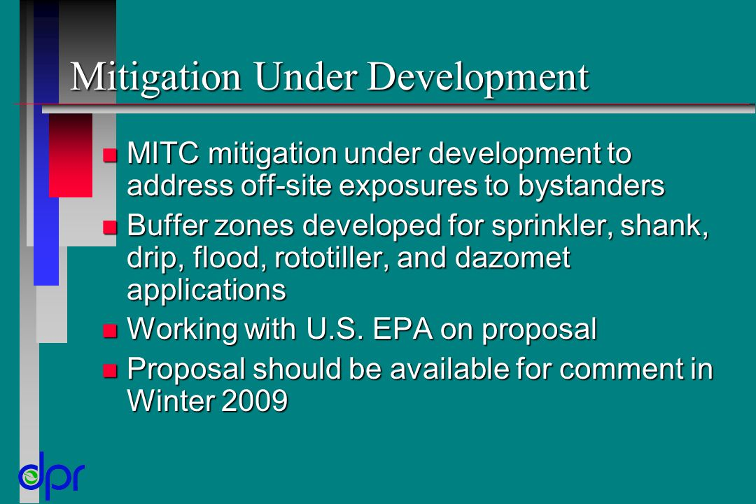 Mitigation Under Development n MITC mitigation under development to address off-site exposures to bystanders n Buffer zones developed for sprinkler, shank, drip, flood, rototiller, and dazomet applications n Working with U.S.