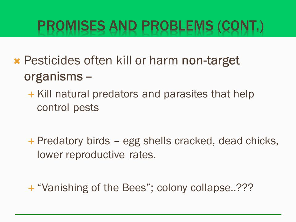  Pesticides often kill or harm non-target organisms –  Kill natural predators and parasites that help control pests  Predatory birds – egg shells cracked, dead chicks, lower reproductive rates.