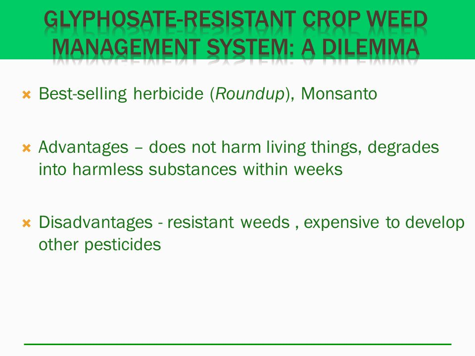  Best-selling herbicide (Roundup), Monsanto  Advantages – does not harm living things, degrades into harmless substances within weeks  Disadvantages - resistant weeds, expensive to develop other pesticides