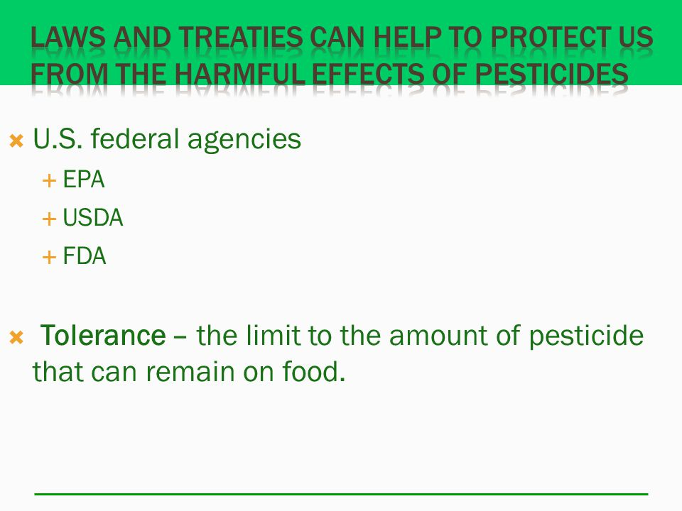  U.S. federal agencies  EPA  USDA  FDA  Tolerance – the limit to the amount of pesticide that can remain on food.