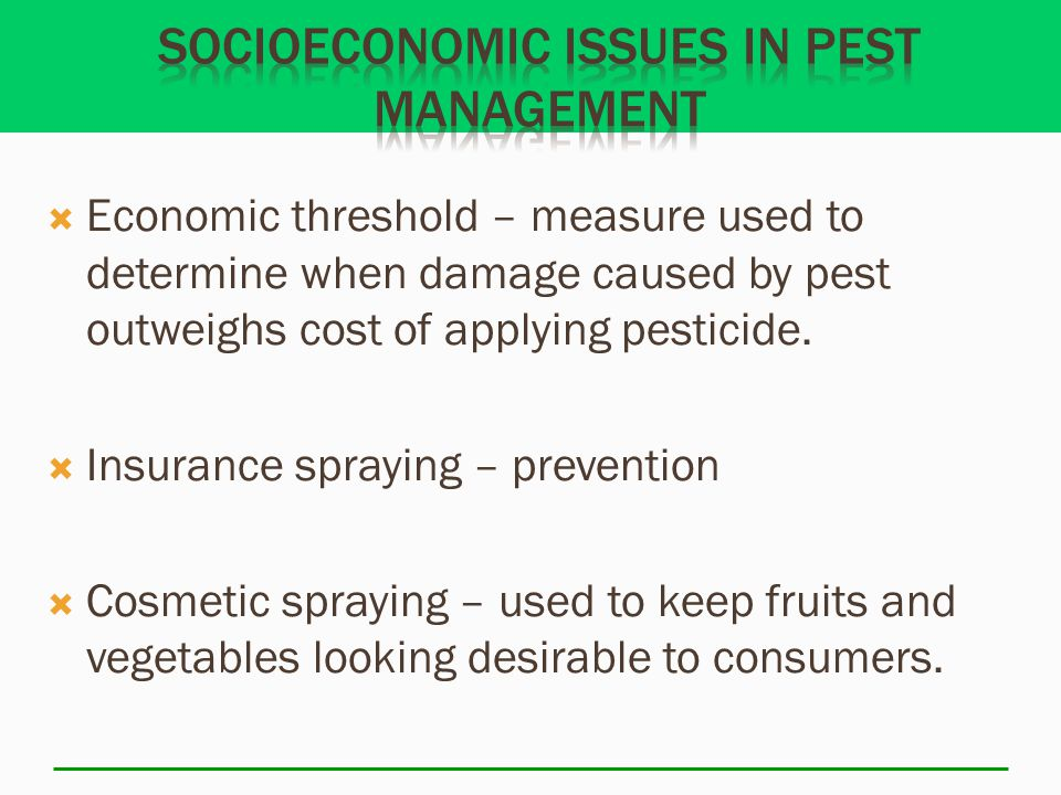  Economic threshold – measure used to determine when damage caused by pest outweighs cost of applying pesticide.  Insurance spraying – prevention 