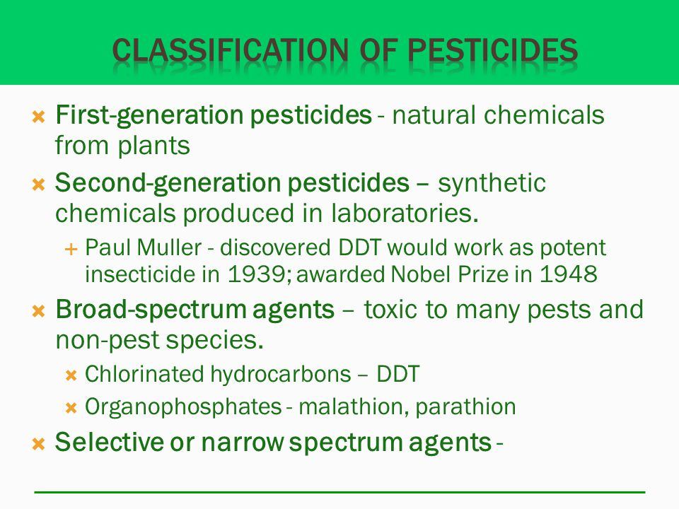  First-generation pesticides - natural chemicals from plants  Second-generation pesticides – synthetic chemicals produced in laboratories.