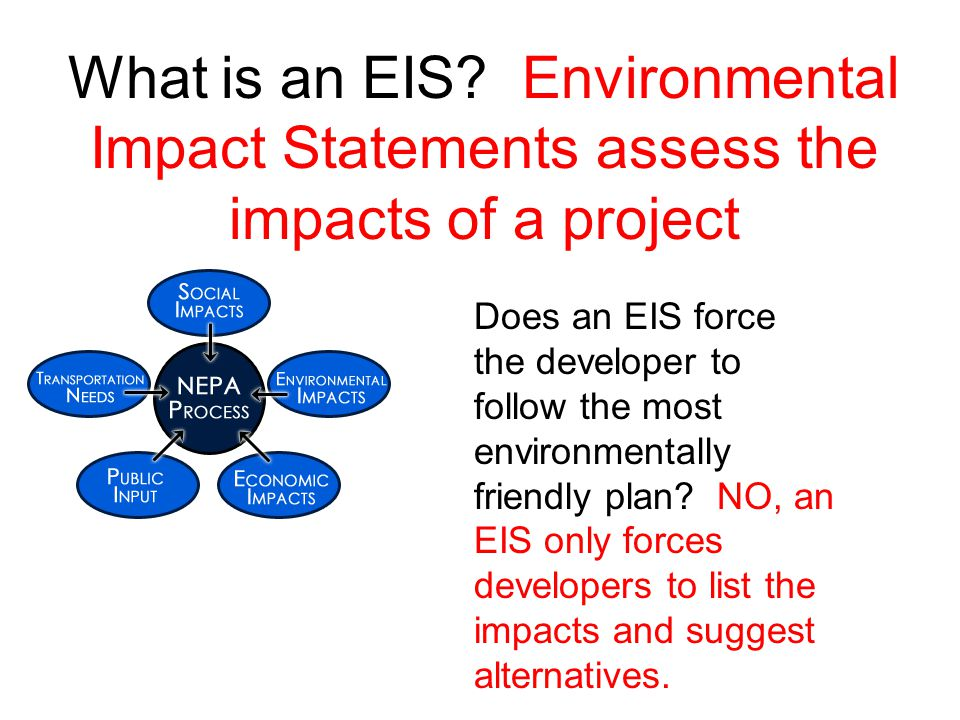 What is an EIS? Environmental Impact Statements assess the impacts of a project Does an EIS force the developer to follow the most environmentally fri