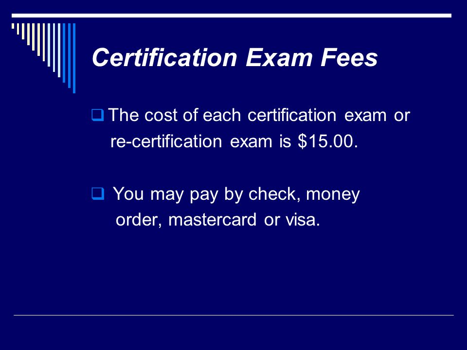 Certification Exam Fees  The cost of each certification exam or re-certification exam is $15.00.  You may pay by check, money order, mastercard or v
