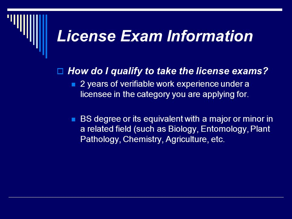 License Exam Information  How do I qualify to take the license exams? 2 years of verifiable work experience under a licensee in the category you are