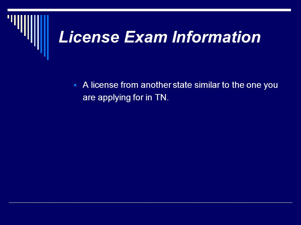 License Exam Information  A license from another state similar to the one you are applying for in TN.