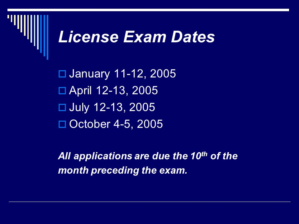 License Exam Dates  January 11-12, 2005  April 12-13, 2005  July 12-13, 2005  October 4-5, 2005 All applications are due the 10 th of the month pr