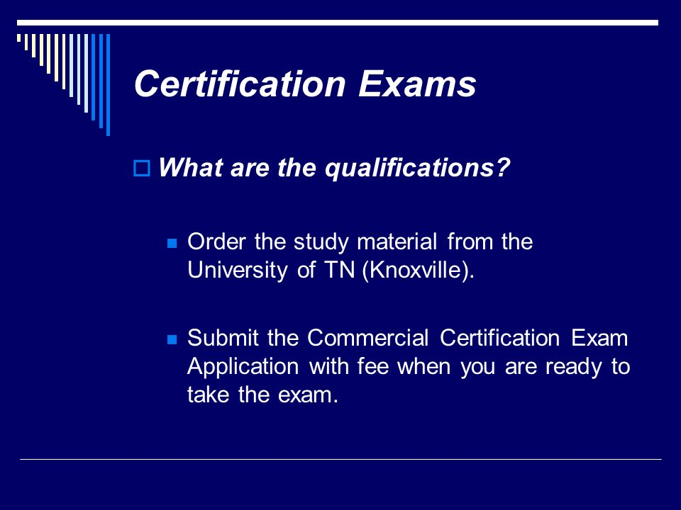 Certification Exams  What are the qualifications? Order the study material from the University of TN (Knoxville). Submit the Commercial Certification