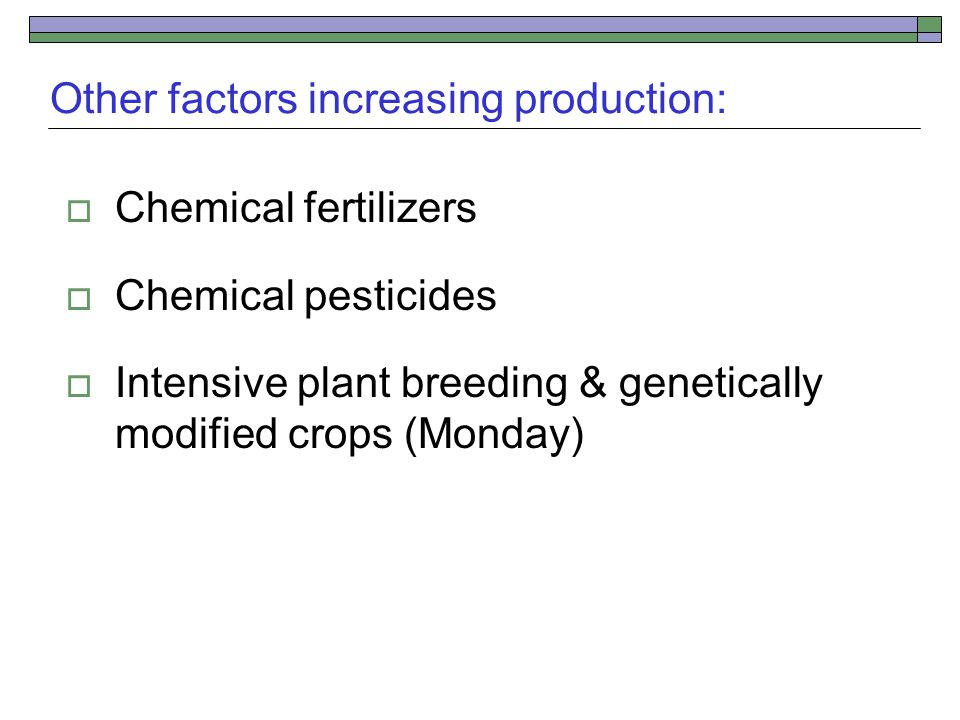 Other factors increasing production:  Chemical fertilizers  Chemical pesticides  Intensive plant breeding & genetically modified crops (Monday)