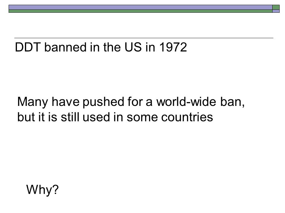 DDT banned in the US in 1972 Many have pushed for a world-wide ban, but it is still used in some countries Why