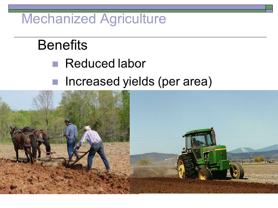 Mechanized Agriculture Benefits Reduced labor Increased yields (per area)