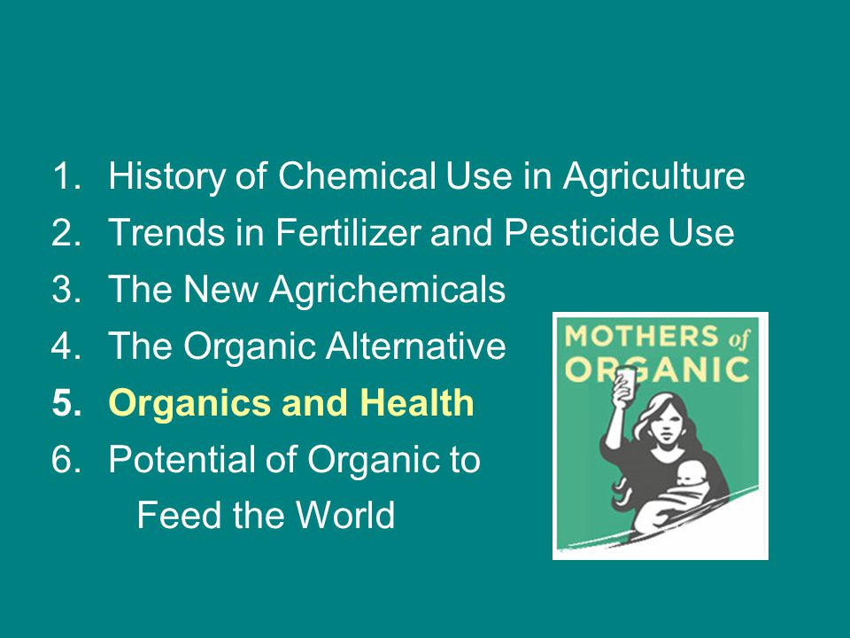 1.History of Chemical Use in Agriculture 2.Trends in Fertilizer and Pesticide Use 3.The New Agrichemicals 4.The Organic Alternative 5.Organics and Health 6.Potential of Organic to Feed the World