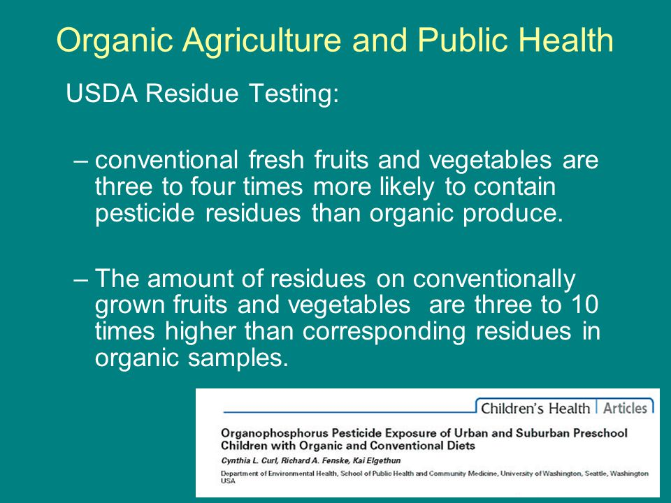 Organic Agriculture and Public Health USDA Residue Testing: –conventional fresh fruits and vegetables are three to four times more likely to contain pesticide residues than organic produce.