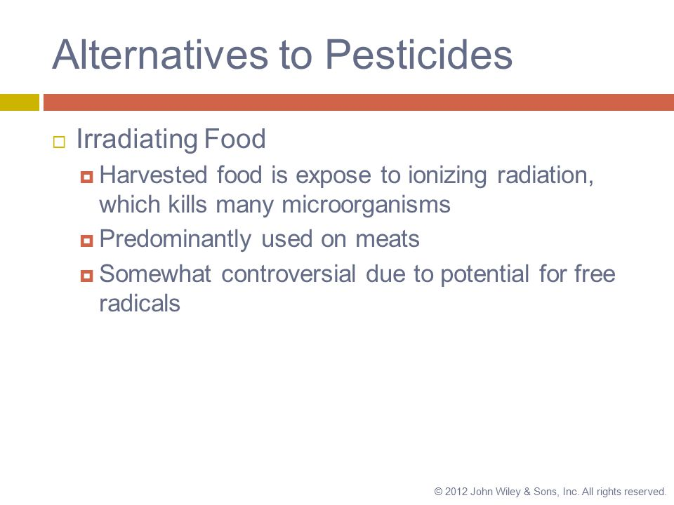 Alternatives to Pesticides  Irradiating Food  Harvested food is expose to ionizing radiation, which kills many microorganisms  Predominantly used on meats  Somewhat controversial due to potential for free radicals © 2012 John Wiley & Sons, Inc.