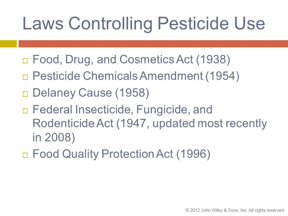 Laws Controlling Pesticide Use  Food, Drug, and Cosmetics Act (1938)  Pesticide Chemicals Amendment (1954)  Delaney Cause (1958)  Federal Insecticide, Fungicide, and Rodenticide Act (1947, updated most recently in 2008)  Food Quality Protection Act (1996) © 2012 John Wiley & Sons, Inc.