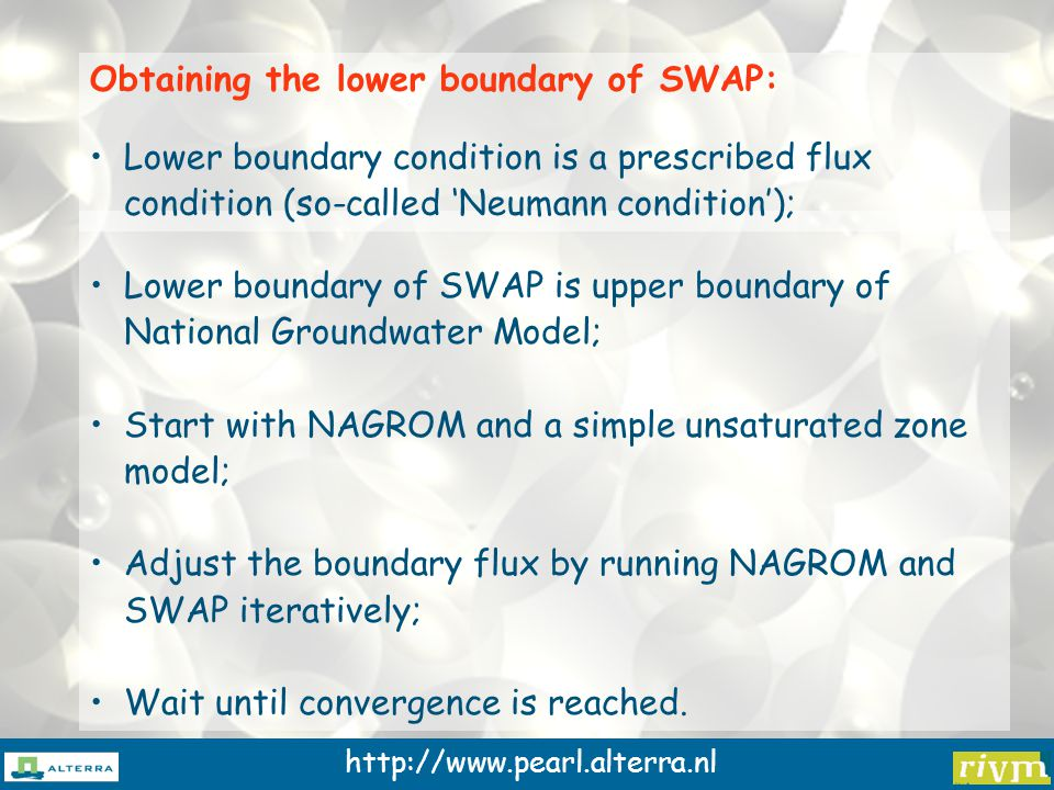 http://www.pearl.alterra.nl Lower boundary of SWAP is upper boundary of National Groundwater Model; Start with NAGROM and a simple unsaturated zone model; Adjust the boundary flux by running NAGROM and SWAP iteratively; Wait until convergence is reached.