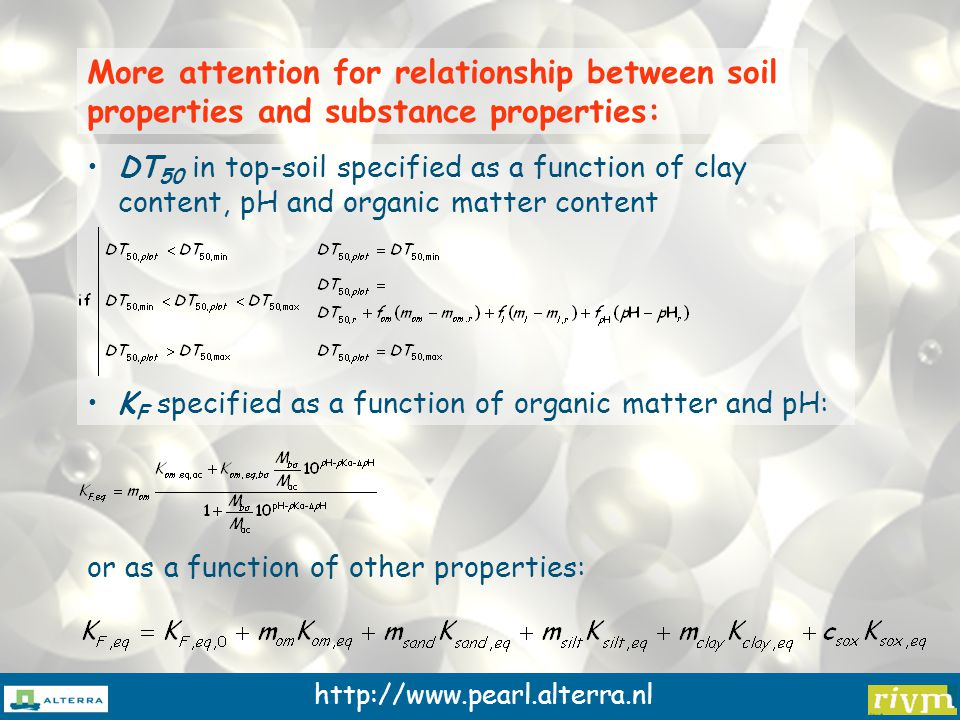 http://www.pearl.alterra.nl More attention for relationship between soil properties and substance properties: DT 50 in top-soil specified as a function of clay content, pH and organic matter content K F specified as a function of organic matter and pH: or as a function of other properties: