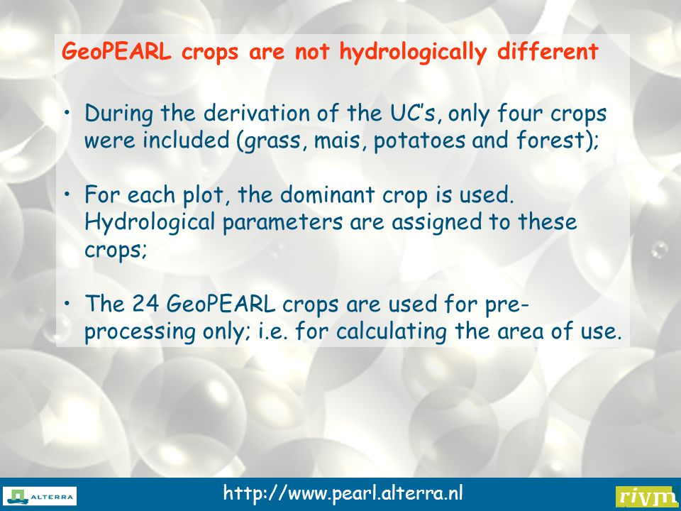 http://www.pearl.alterra.nl GeoPEARL crops are not hydrologically different During the derivation of the UC's, only four crops were included (grass, mais, potatoes and forest); For each plot, the dominant crop is used.