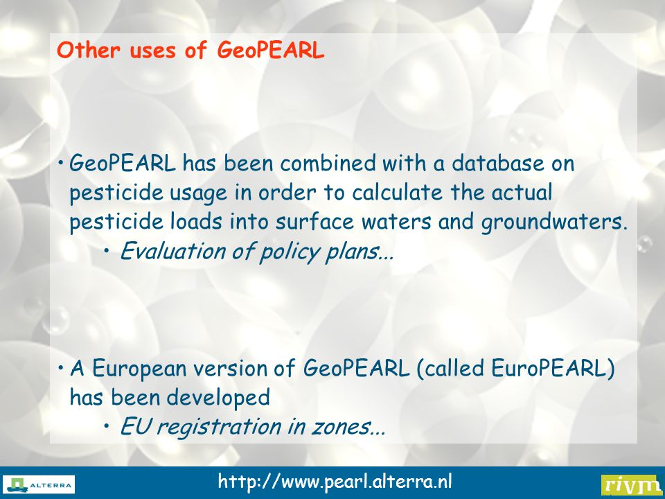 http://www.pearl.alterra.nl Other uses of GeoPEARL GeoPEARL has been combined with a database on pesticide usage in order to calculate the actual pesticide loads into surface waters and groundwaters.