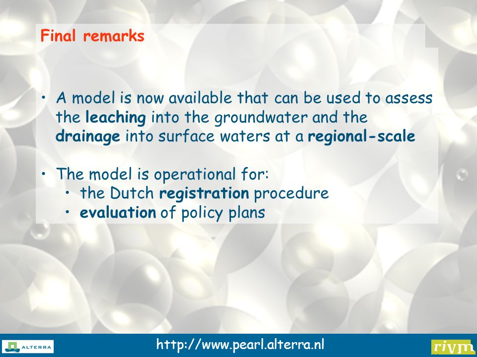 http://www.pearl.alterra.nl A model is now available that can be used to assess the leaching into the groundwater and the drainage into surface waters at a regional-scale The model is operational for: the Dutch registration procedure evaluation of policy plans Final remarks
