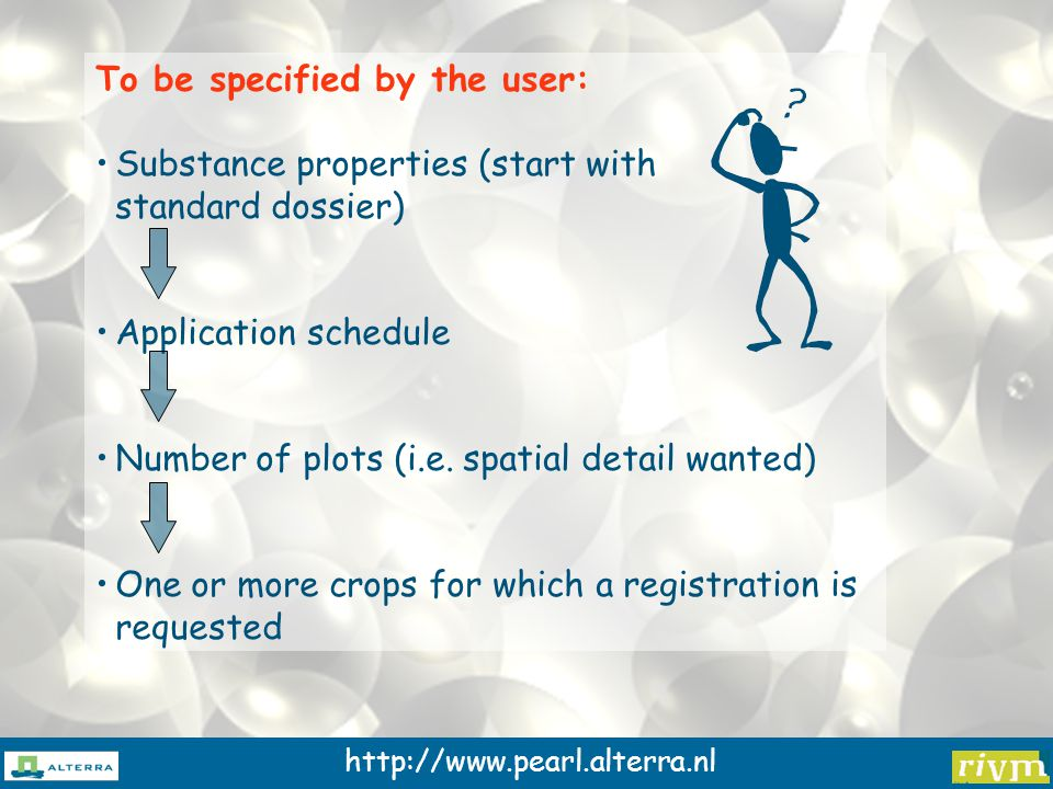 http://www.pearl.alterra.nl To be specified by the user: Substance properties (start with standard dossier) Application schedule Number of plots (i.e.