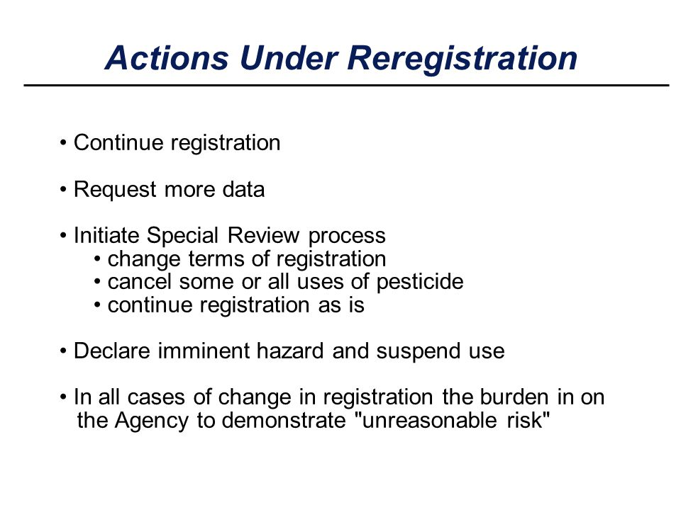 Actions Under Reregistration Continue registration Request more data Initiate Special Review process change terms of registration cancel some or all u