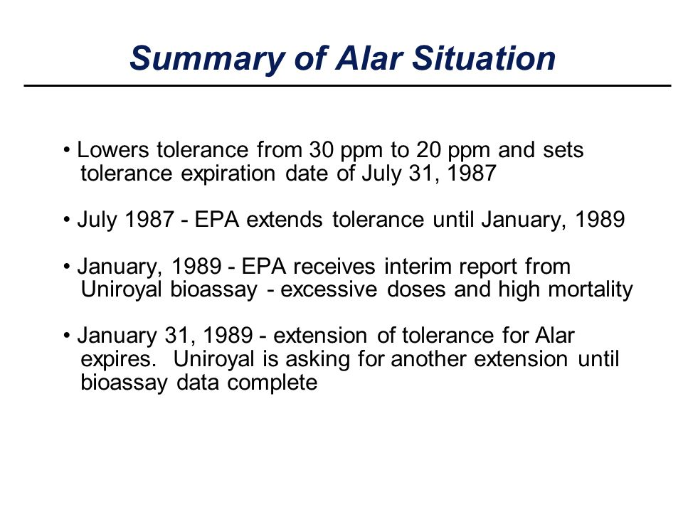 Summary of Alar Situation Lowers tolerance from 30 ppm to 20 ppm and sets tolerance expiration date of July 31, 1987 July 1987 - EPA extends tolerance