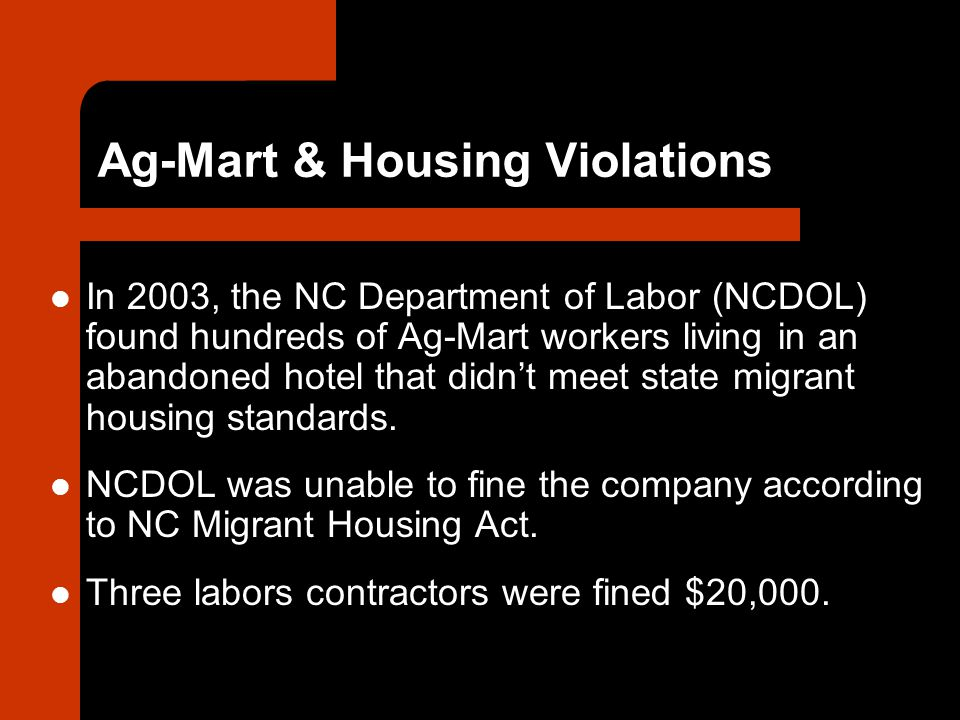 Ag-Mart & Housing Violations In 2003, the NC Department of Labor (NCDOL) found hundreds of Ag-Mart workers living in an abandoned hotel that didn't meet state migrant housing standards.