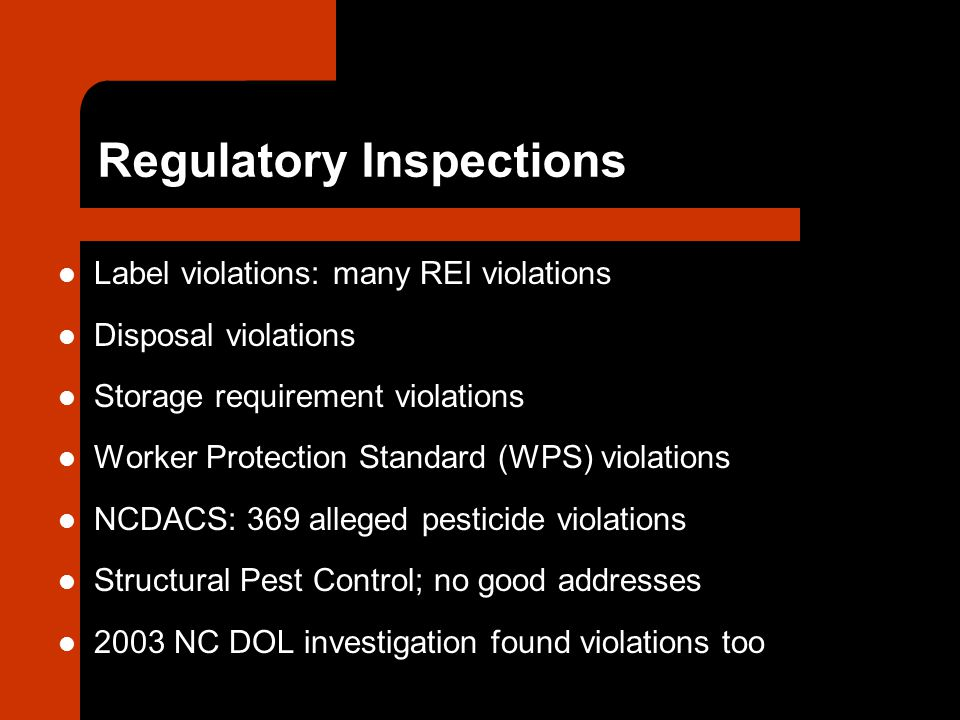 Regulatory Inspections Label violations: many REI violations Disposal violations Storage requirement violations Worker Protection Standard (WPS) violations NCDACS: 369 alleged pesticide violations Structural Pest Control; no good addresses 2003 NC DOL investigation found violations too