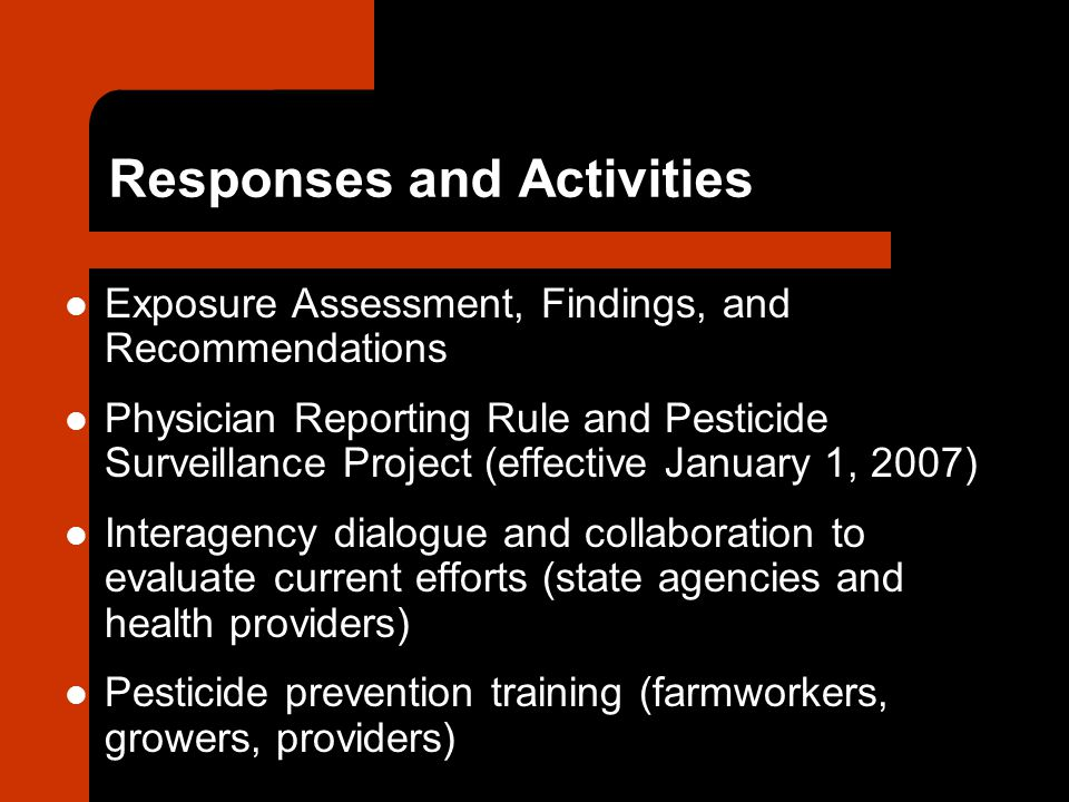 Responses and Activities Exposure Assessment, Findings, and Recommendations Physician Reporting Rule and Pesticide Surveillance Project (effective January 1, 2007) Interagency dialogue and collaboration to evaluate current efforts (state agencies and health providers) Pesticide prevention training (farmworkers, growers, providers)