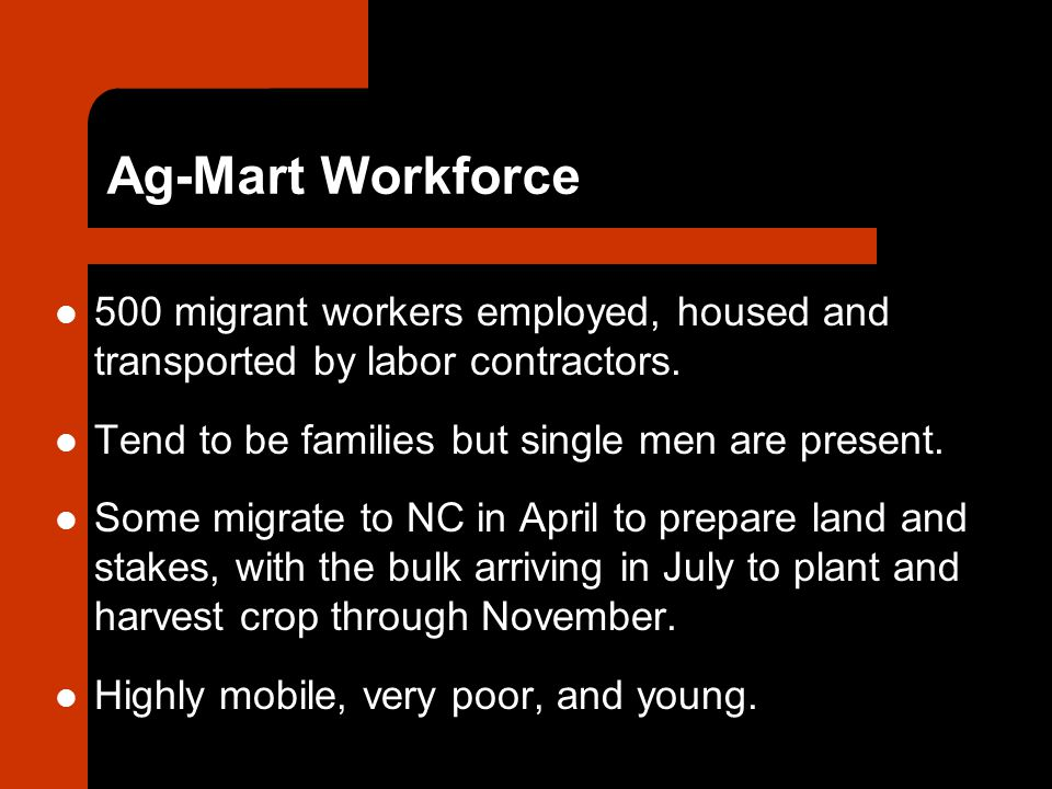 Ag-Mart Workforce 500 migrant workers employed, housed and transported by labor contractors.