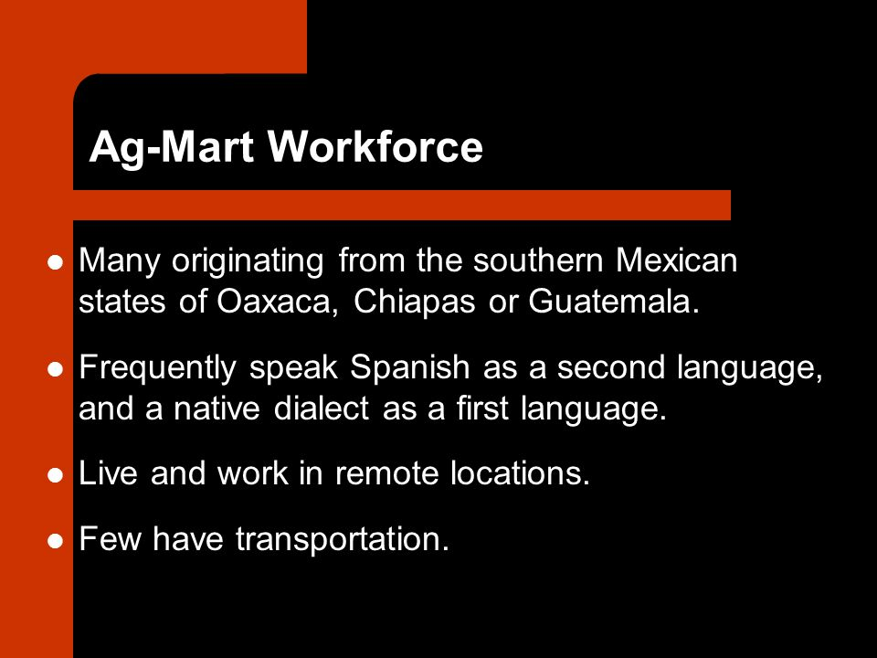 Ag-Mart Workforce Many originating from the southern Mexican states of Oaxaca, Chiapas or Guatemala.