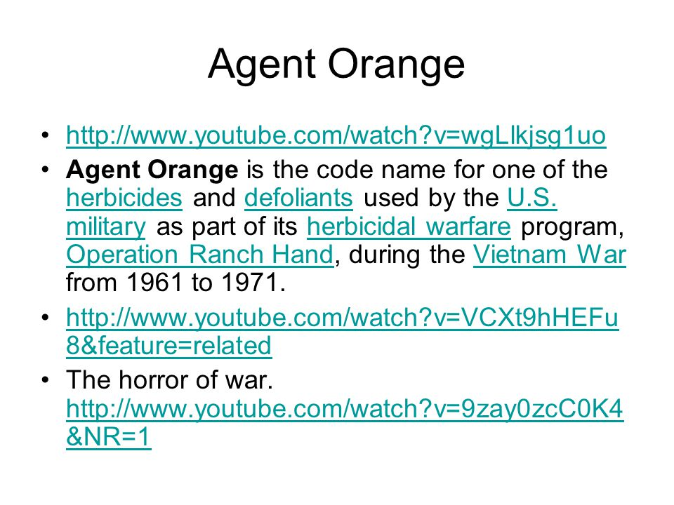 Agent Orange http://www.youtube.com/watch v=wgLlkjsg1uo Agent Orange is the code name for one of the herbicides and defoliants used by the U.S.