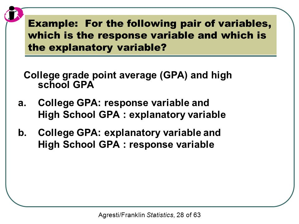 Agresti/Franklin Statistics, 28 of 63 Example: For the following pair of variables, which is the response variable and which is the explanatory variable.