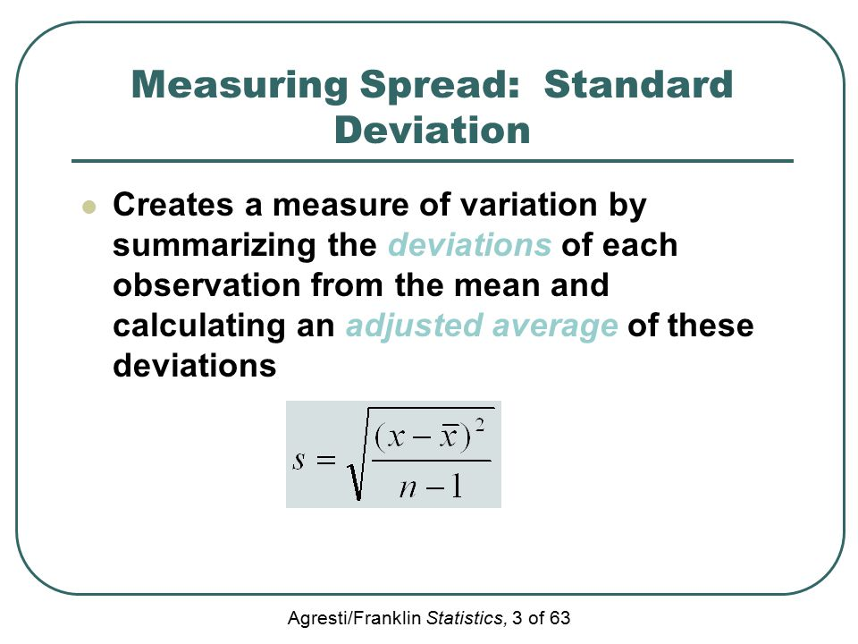 Agresti/Franklin Statistics, 3 of 63 Measuring Spread: Standard Deviation Creates a measure of variation by summarizing the deviations of each observation from the mean and calculating an adjusted average of these deviations