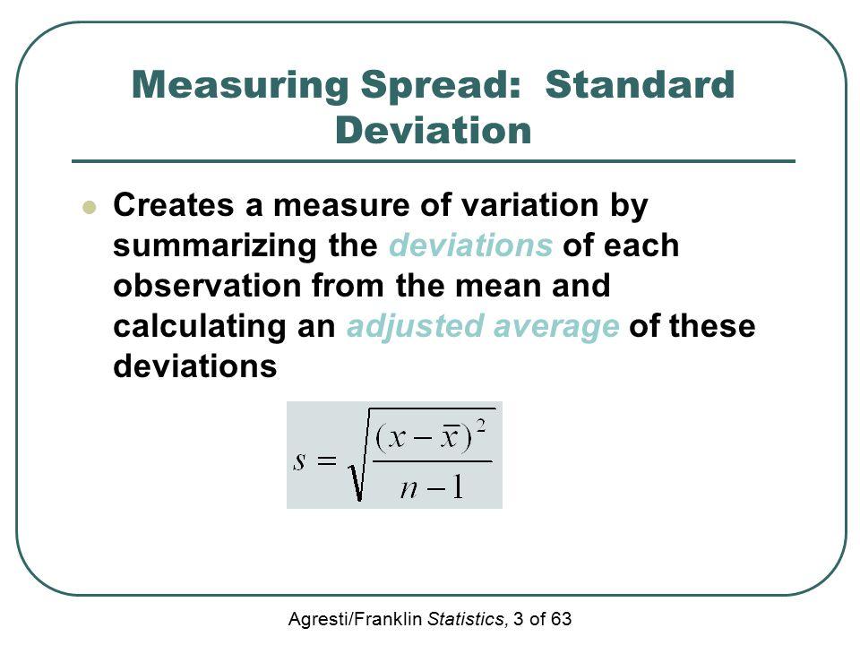 Agresti/Franklin Statistics, 3 of 63 Measuring Spread: Standard Deviation Creates a measure of variation by summarizing the deviations of each observa