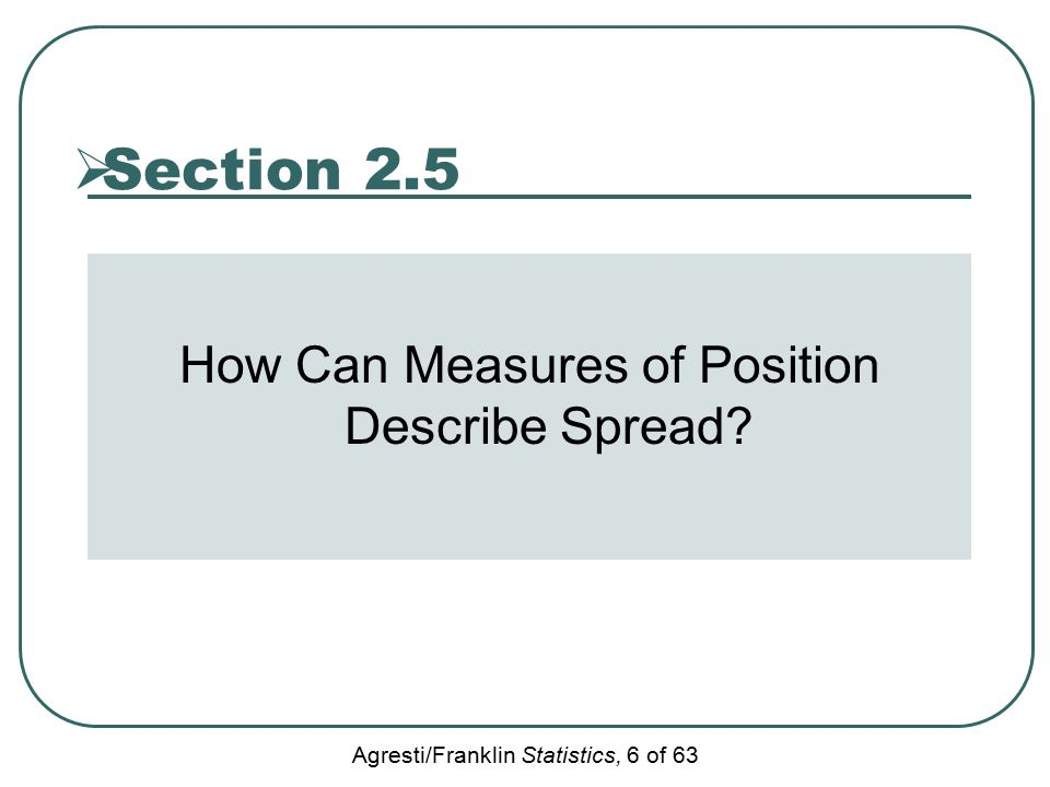 Agresti/Franklin Statistics, 6 of 63  Section 2.5 How Can Measures of Position Describe Spread?