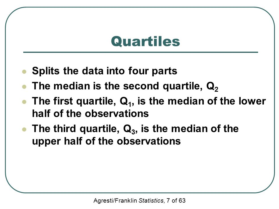 Agresti/Franklin Statistics, 7 of 63 Quartiles Splits the data into four parts The median is the second quartile, Q 2 The first quartile, Q 1, is the median of the lower half of the observations The third quartile, Q 3, is the median of the upper half of the observations