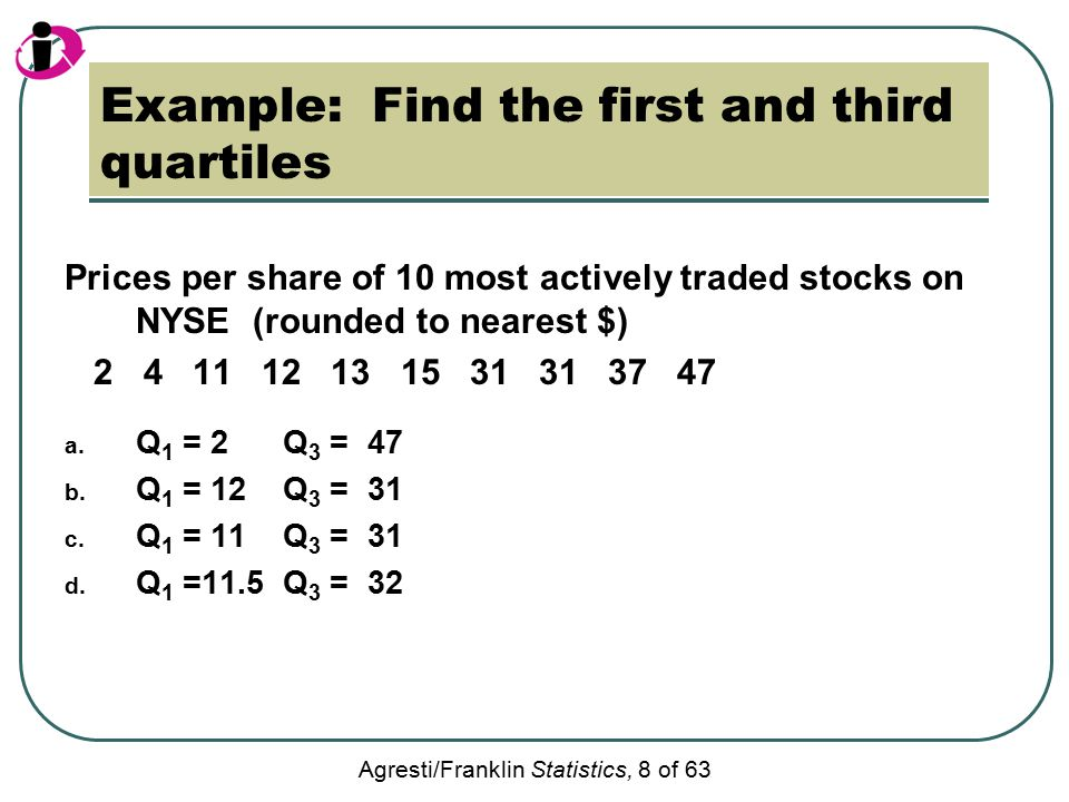 Agresti/Franklin Statistics, 8 of 63 Example: Find the first and third quartiles Prices per share of 10 most actively traded stocks on NYSE (rounded to nearest $) 2 4 11 12 13 15 31 31 37 47 a.