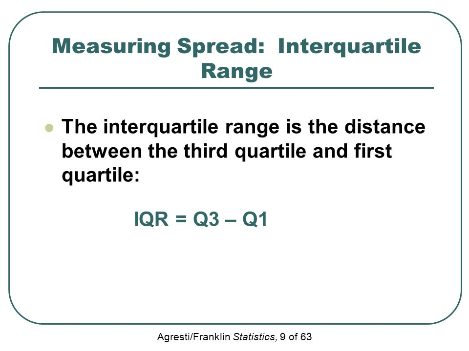 Agresti/Franklin Statistics, 9 of 63 Measuring Spread: Interquartile Range The interquartile range is the distance between the third quartile and first quartile: IQR = Q3 – Q1