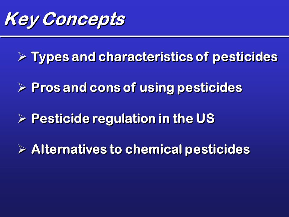 Key Concepts  Types and characteristics of pesticides  Pros and cons of using pesticides  Pesticide regulation in the US  Alternatives to chemical