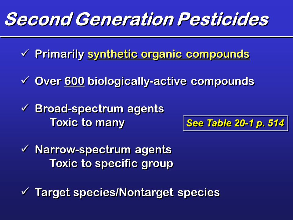 Second Generation Pesticides Primarily synthetic organic compounds Over 600 biologically-active compounds Broad-spectrum agents Toxic to many Narrow-s