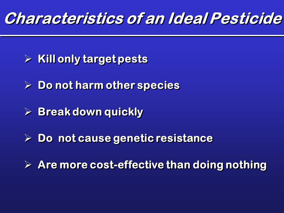 Characteristics of an Ideal Pesticide  Kill only target pests  Do not harm other species  Break down quickly  Do not cause genetic resistance  Ar