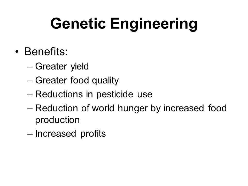 Genetic Engineering Benefits: –Greater yield –Greater food quality –Reductions in pesticide use –Reduction of world hunger by increased food production –Increased profits