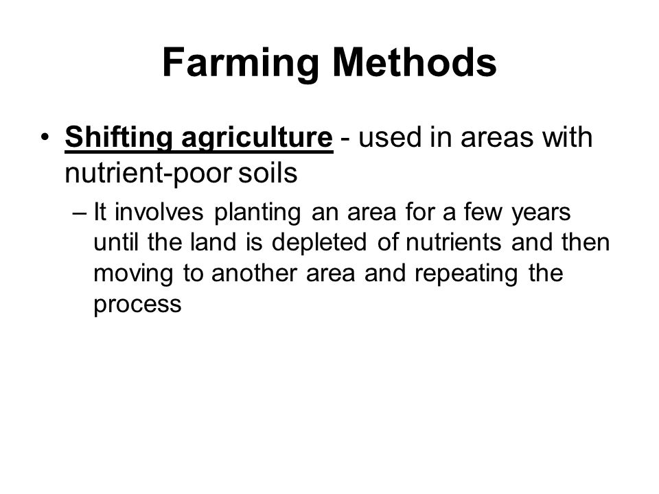 Farming Methods Shifting agriculture - used in areas with nutrient-poor soils –It involves planting an area for a few years until the land is depleted of nutrients and then moving to another area and repeating the process