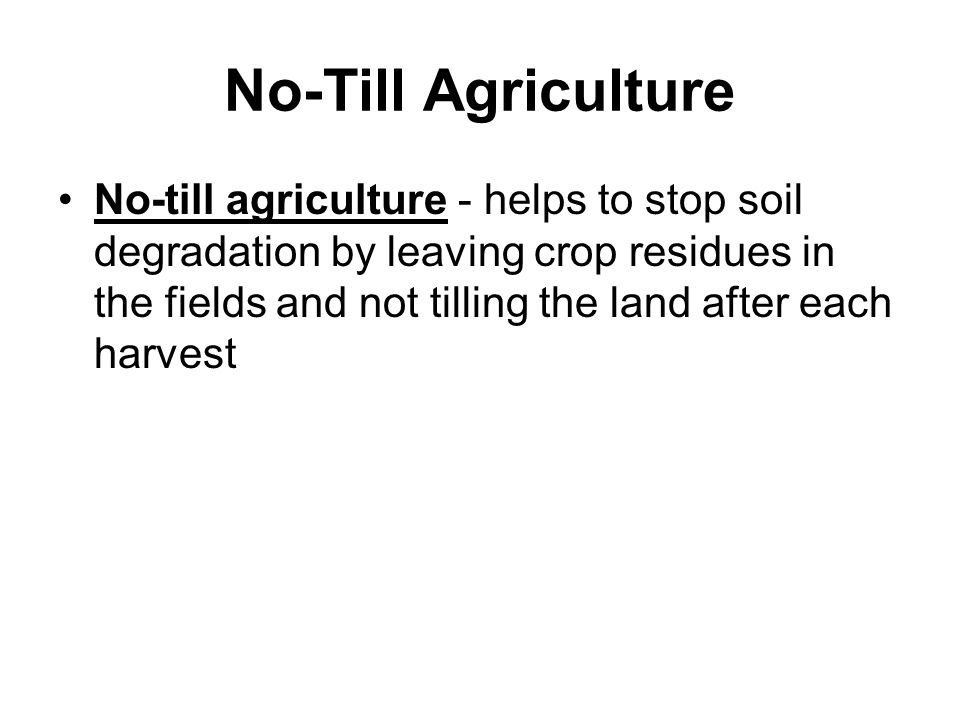 No-Till Agriculture No-till agriculture - helps to stop soil degradation by leaving crop residues in the fields and not tilling the land after each harvest