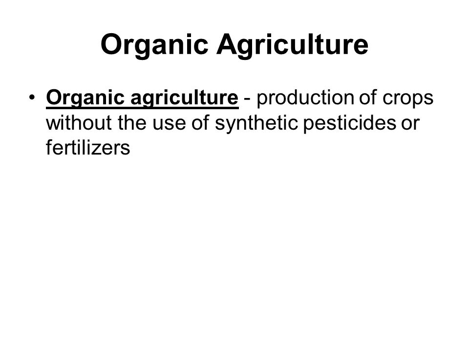 Organic Agriculture Organic agriculture - production of crops without the use of synthetic pesticides or fertilizers