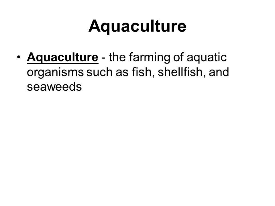 Aquaculture Aquaculture - the farming of aquatic organisms such as fish, shellfish, and seaweeds