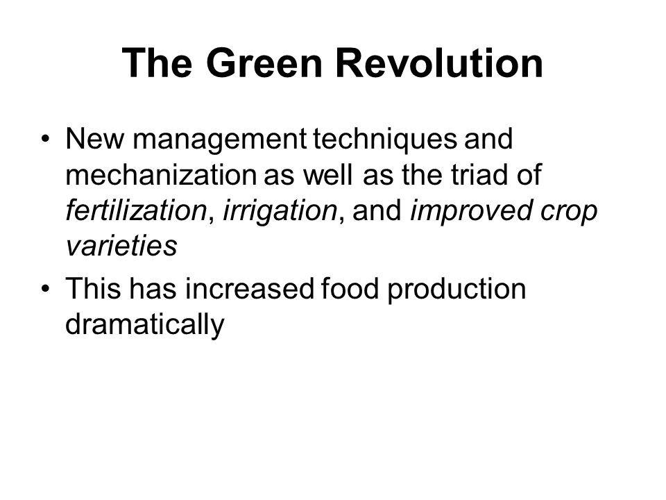 The Green Revolution New management techniques and mechanization as well as the triad of fertilization, irrigation, and improved crop varieties This has increased food production dramatically